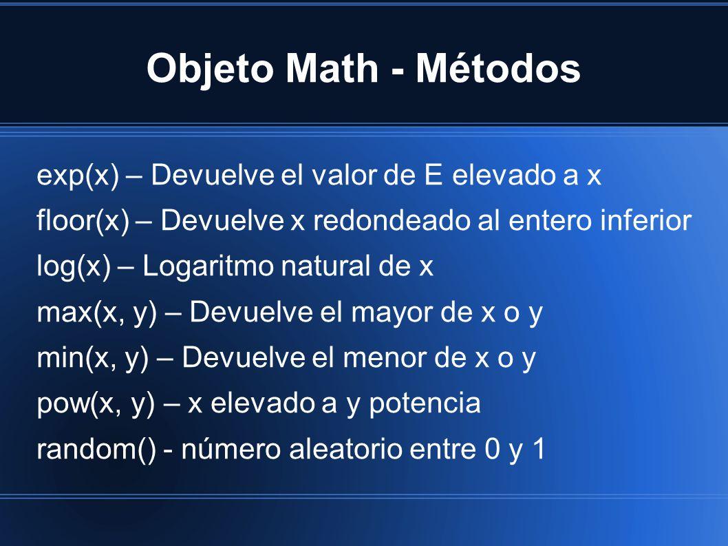 Objeto Math - Métodos exp(x) – Devuelve el valor de E elevado a x floor(x) – Devuelve x redondeado al entero inferior log(x) – Logaritmo natural de x max(x, y) – Devuelve el mayor de x o y min(x, y) – Devuelve el menor de x o y pow(x, y) – x elevado a y potencia random() - número aleatorio entre 0 y 1