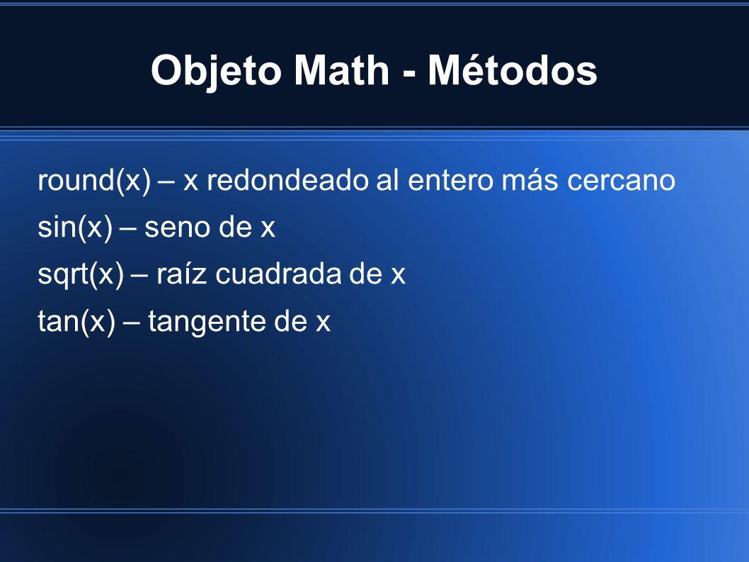 Objeto Math - Métodos round(x) – x redondeado al entero más cercano sin(x) – seno de x sqrt(x) – raíz cuadrada de x tan(x) – tangente de x