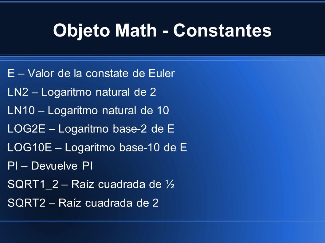 Objeto Math - Constantes E – Valor de la constate de Euler LN2 – Logaritmo natural de 2 LN10 – Logaritmo natural de 10 LOG2E – Logaritmo base-2 de E LOG10E – Logaritmo base-10 de E PI – Devuelve PI SQRT1_2 – Raíz cuadrada de ½ SQRT2 – Raíz cuadrada de 2