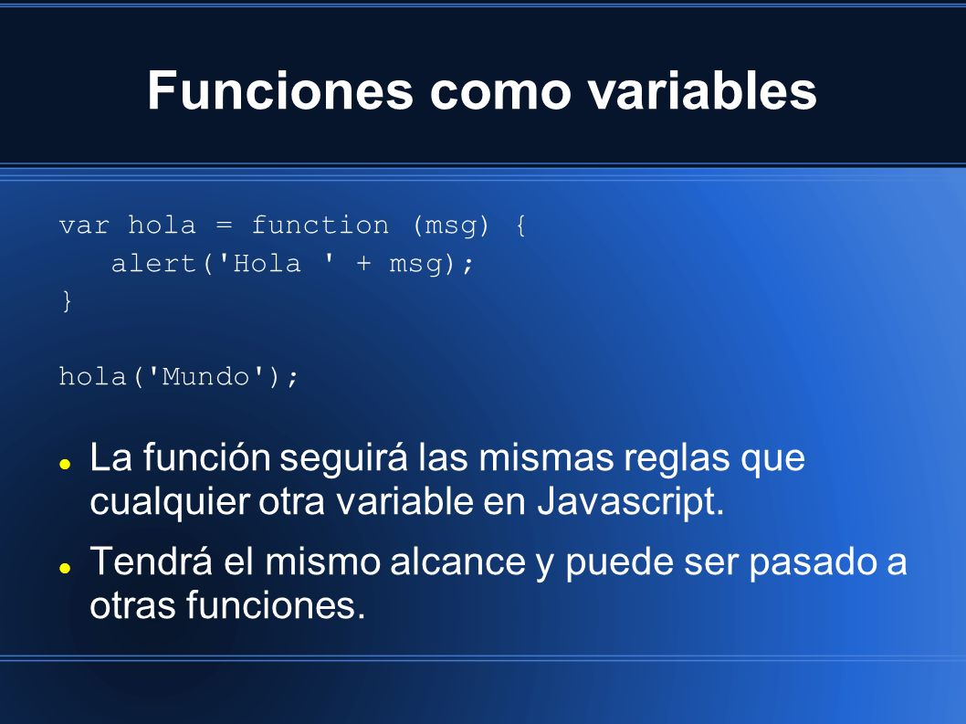 Funciones como variables var hola = function (msg) { alert( Hola + msg); } hola( Mundo ); La función seguirá las mismas reglas que cualquier otra variable en Javascript.