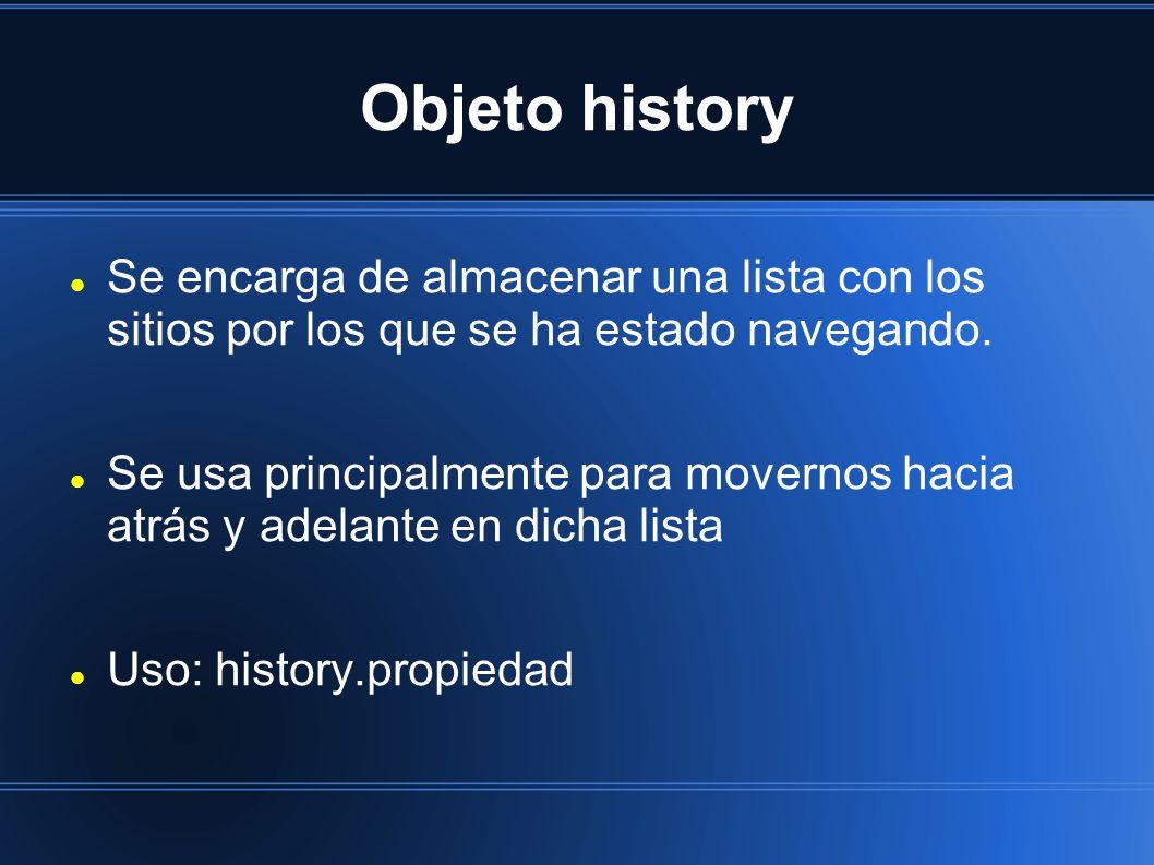 Objeto history Se encarga de almacenar una lista con los sitios por los que se ha estado navegando. Se usa principalmente para movernos hacia atrás y