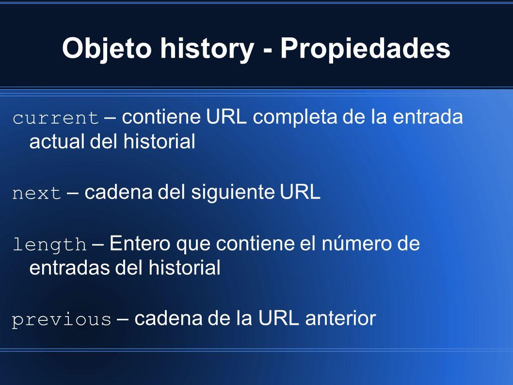 Objeto history - Propiedades current – contiene URL completa de la entrada actual del historial next – cadena del siguiente URL length – Entero que contiene el número de entradas del historial previous – cadena de la URL anterior