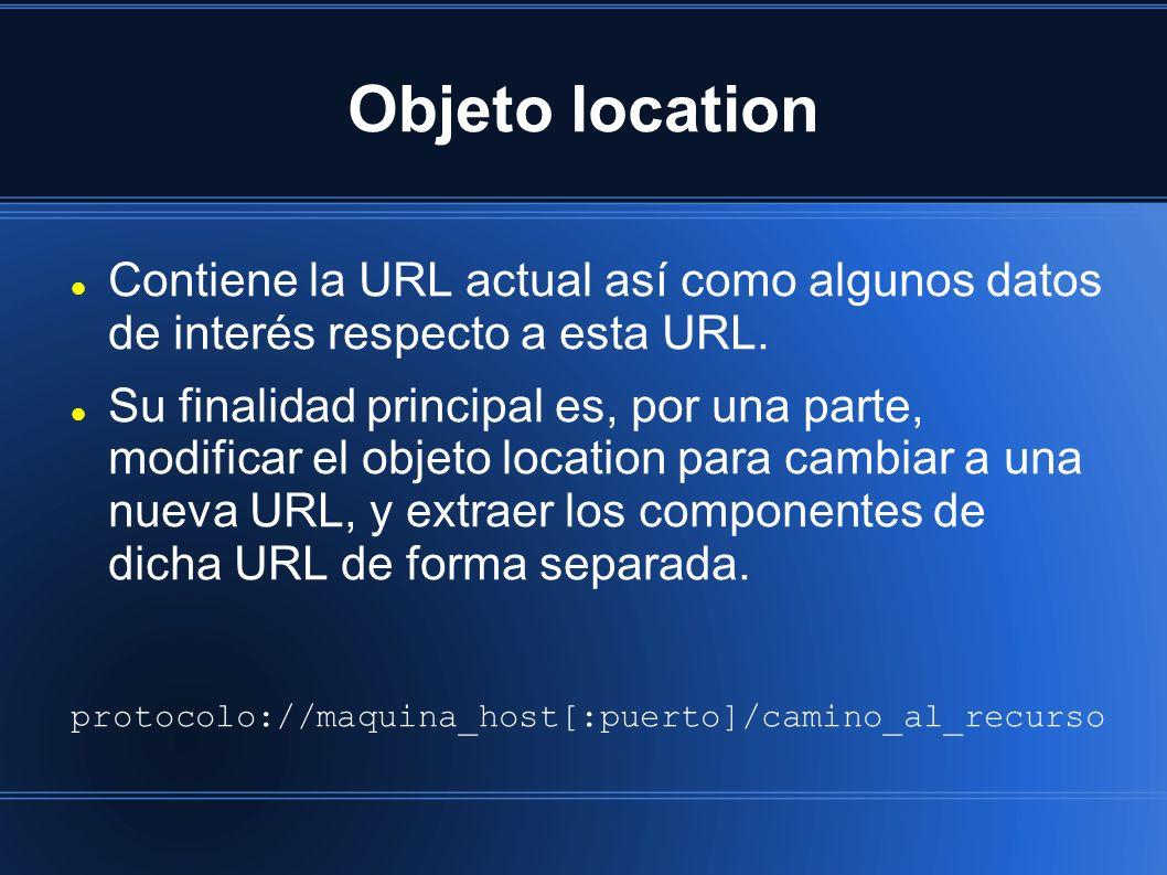 Objeto location Contiene la URL actual así como algunos datos de interés respecto a esta URL. Su finalidad principal es, por una parte, modificar el o