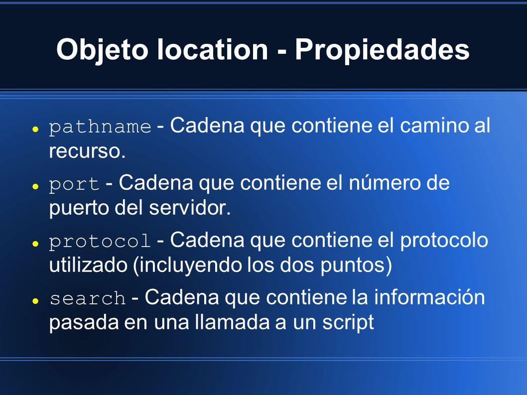Objeto location - Propiedades pathname - Cadena que contiene el camino al recurso. port - Cadena que contiene el número de puerto del servidor. protoc