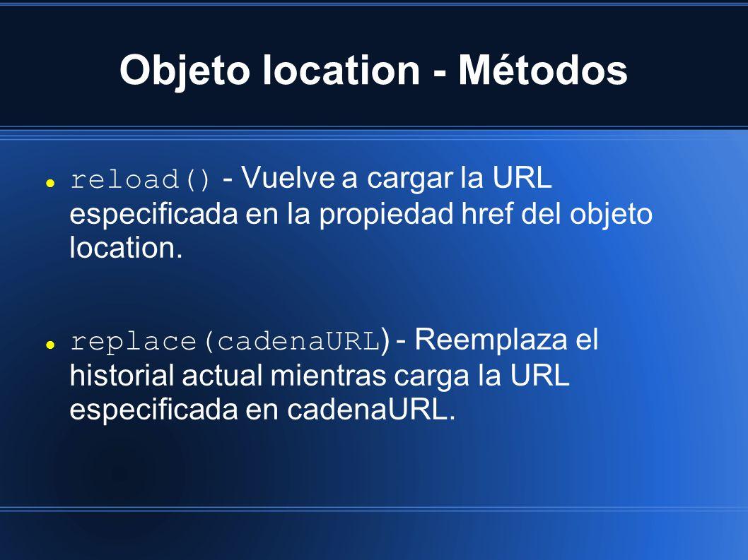 Objeto location - Métodos reload() - Vuelve a cargar la URL especificada en la propiedad href del objeto location. replace(cadenaURL ) - Reemplaza el