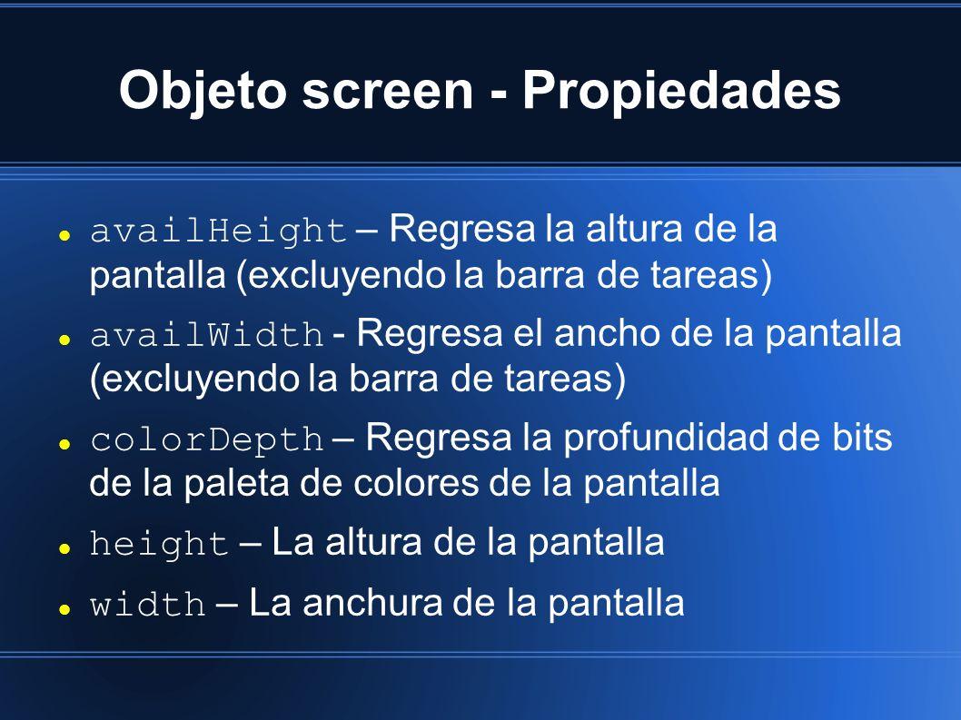 Objeto screen - Propiedades availHeight – Regresa la altura de la pantalla (excluyendo la barra de tareas) availWidth - Regresa el ancho de la pantalla (excluyendo la barra de tareas) colorDepth – Regresa la profundidad de bits de la paleta de colores de la pantalla height – La altura de la pantalla width – La anchura de la pantalla