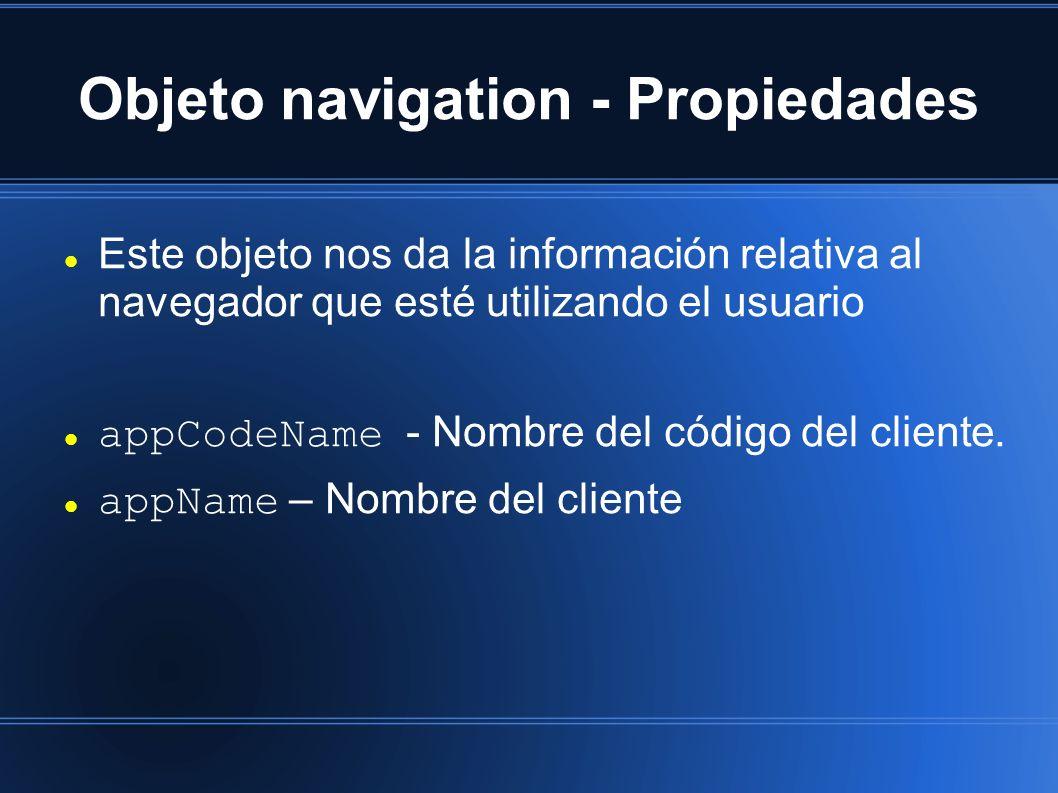 Objeto navigation - Propiedades Este objeto nos da la información relativa al navegador que esté utilizando el usuario appCodeName - Nombre del código del cliente.