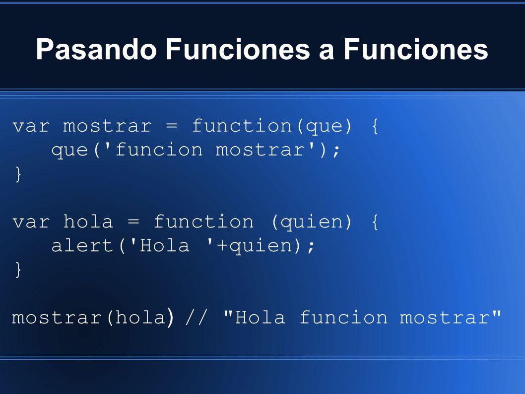 Pasando Funciones a Funciones var mostrar = function(que) { que( funcion mostrar ); } var hola = function (quien) { alert( Hola +quien); } mostrar(hola ) // Hola funcion mostrar