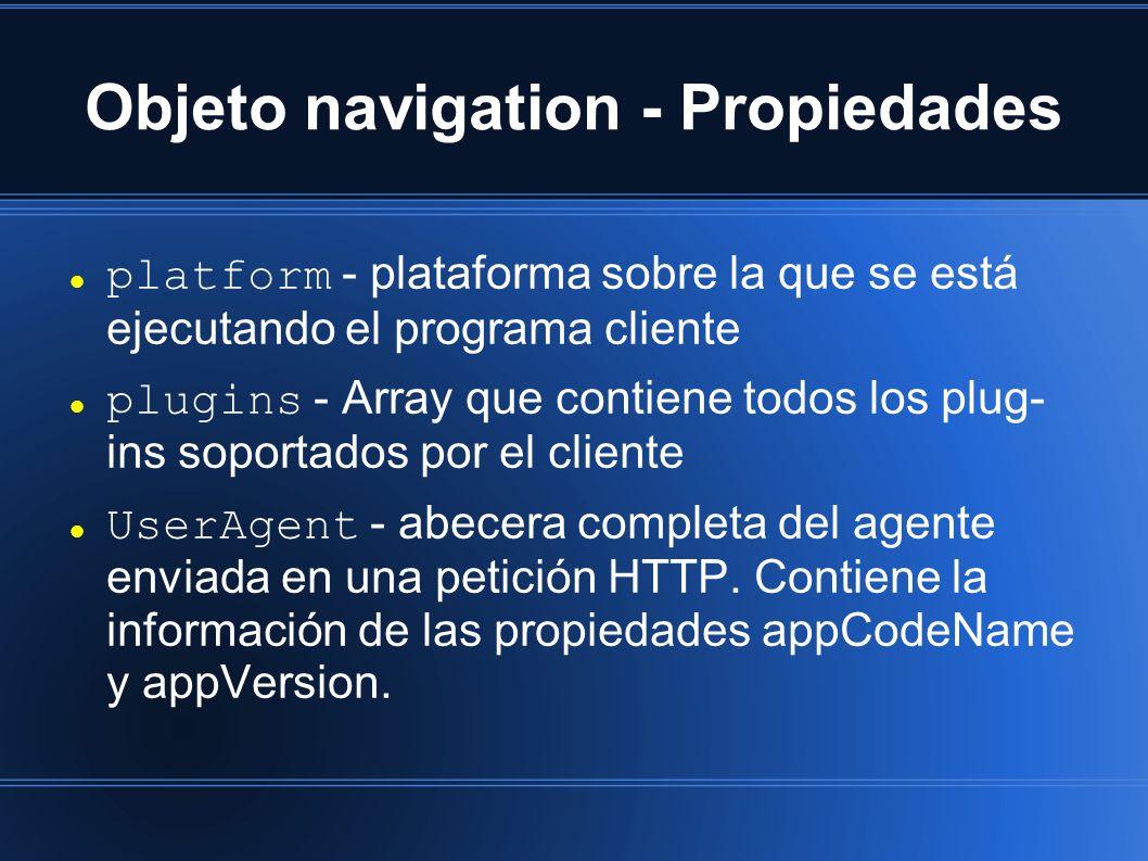 Objeto navigation - Propiedades platform - plataforma sobre la que se está ejecutando el programa cliente plugins - Array que contiene todos los plug- ins soportados por el cliente UserAgent - abecera completa del agente enviada en una petición HTTP.