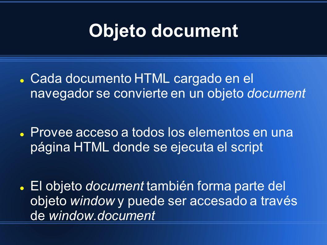 Objeto document Cada documento HTML cargado en el navegador se convierte en un objeto document Provee acceso a todos los elementos en una página HTML donde se ejecuta el script El objeto document también forma parte del objeto window y puede ser accesado a través de window.document