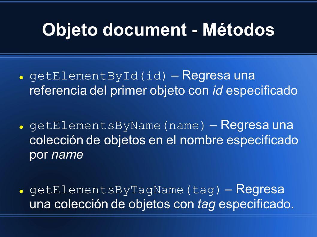 Objeto document - Métodos getElementById(id) – Regresa una referencia del primer objeto con id especificado getElementsByName(name) – Regresa una colección de objetos en el nombre especificado por name getElementsByTagName(tag) – Regresa una colección de objetos con tag especificado.