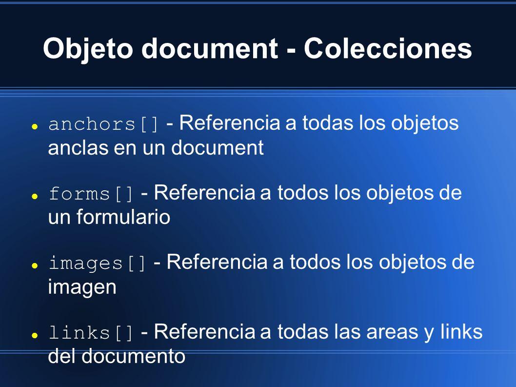 Objeto document - Colecciones anchors[] - Referencia a todas los objetos anclas en un document forms[] - Referencia a todos los objetos de un formulario images[] - Referencia a todos los objetos de imagen links[] - Referencia a todas las areas y links del documento