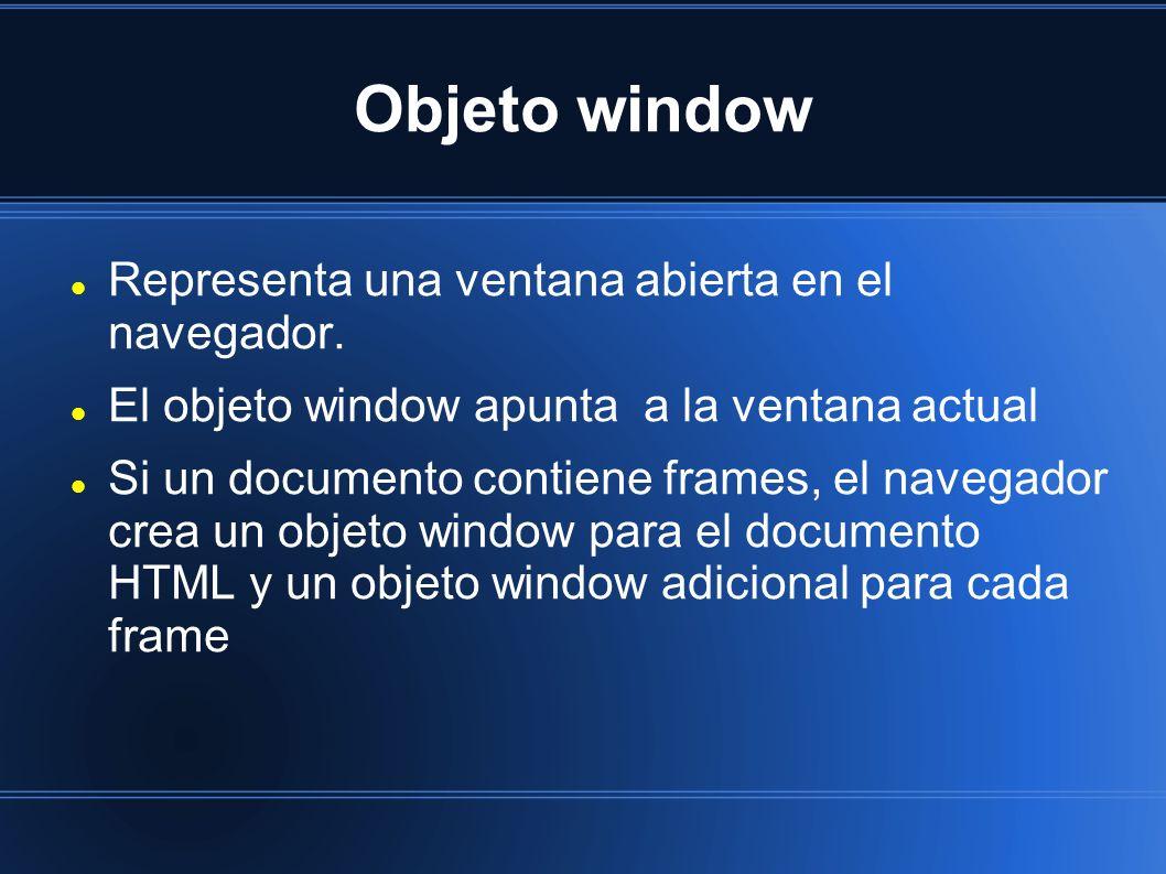 Objeto window Representa una ventana abierta en el navegador. El objeto window apunta a la ventana actual Si un documento contiene frames, el navegado