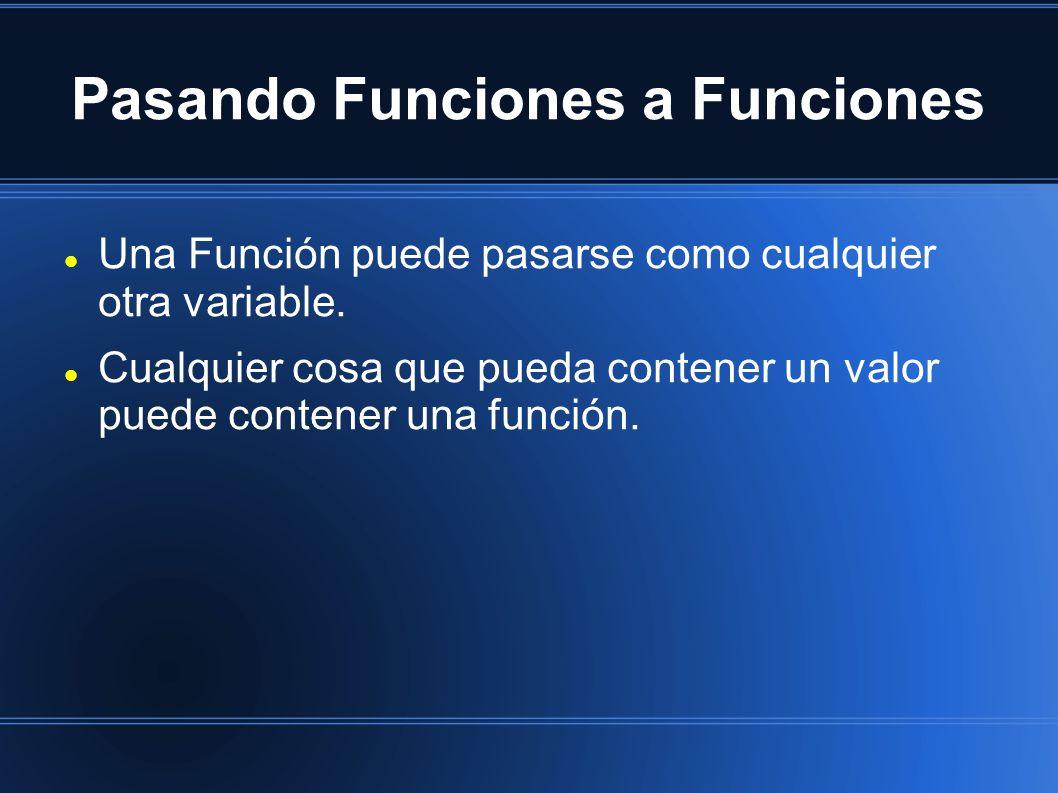 Pasando Funciones a Funciones Una Función puede pasarse como cualquier otra variable. Cualquier cosa que pueda contener un valor puede contener una fu