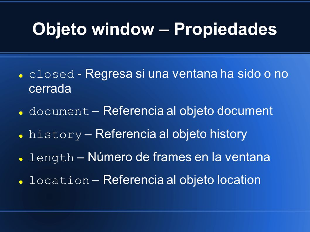 Objeto window – Propiedades closed - Regresa si una ventana ha sido o no cerrada document – Referencia al objeto document history – Referencia al objeto history length – Número de frames en la ventana location – Referencia al objeto location