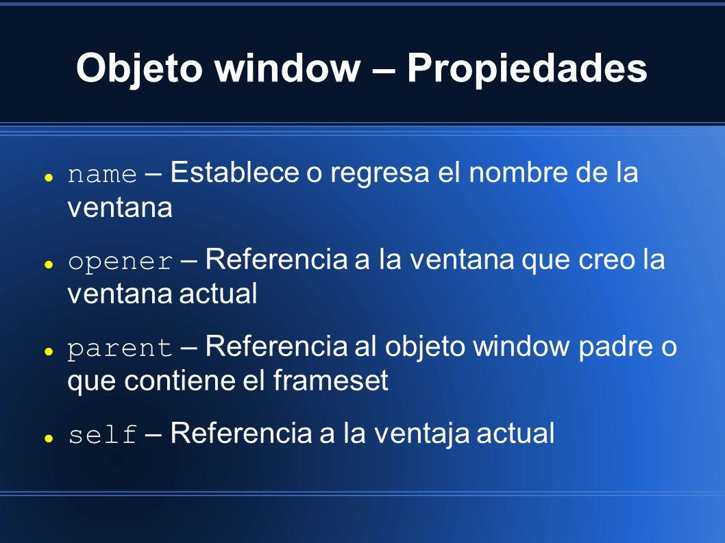 Objeto window – Propiedades name – Establece o regresa el nombre de la ventana opener – Referencia a la ventana que creo la ventana actual parent – Referencia al objeto window padre o que contiene el frameset self – Referencia a la ventaja actual