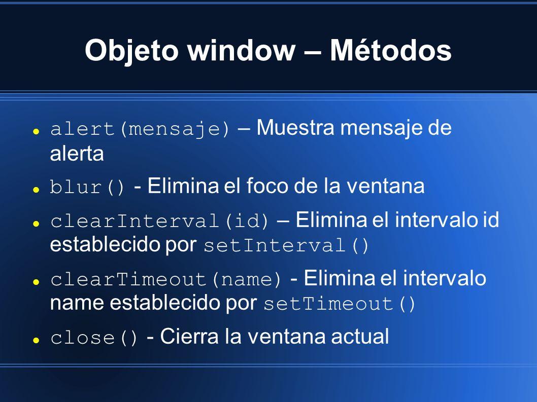 Objeto window – Métodos alert(mensaje) – Muestra mensaje de alerta blur() - Elimina el foco de la ventana clearInterval(id) – Elimina el intervalo id establecido por setInterval() clearTimeout(name) - Elimina el intervalo name establecido por setTimeout() close() - Cierra la ventana actual