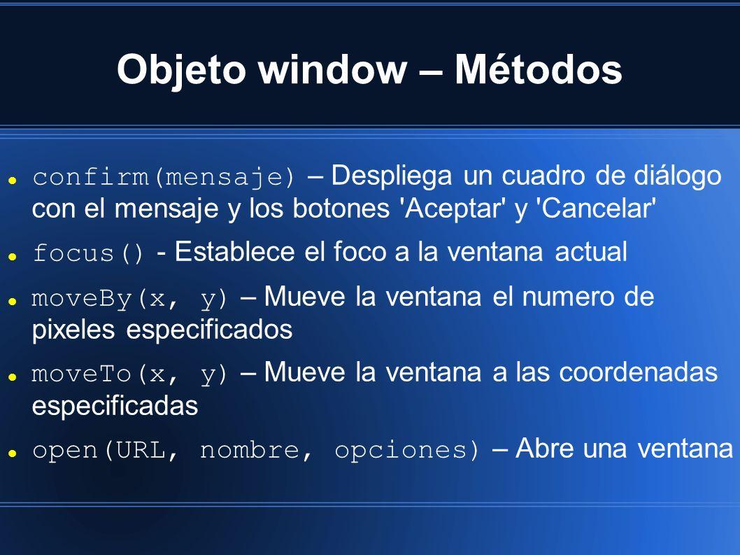 Objeto window – Métodos confirm(mensaje) – Despliega un cuadro de diálogo con el mensaje y los botones Aceptar y Cancelar focus() - Establece el foco a la ventana actual moveBy(x, y) – Mueve la ventana el numero de pixeles especificados moveTo(x, y) – Mueve la ventana a las coordenadas especificadas open(URL, nombre, opciones) – Abre una ventana