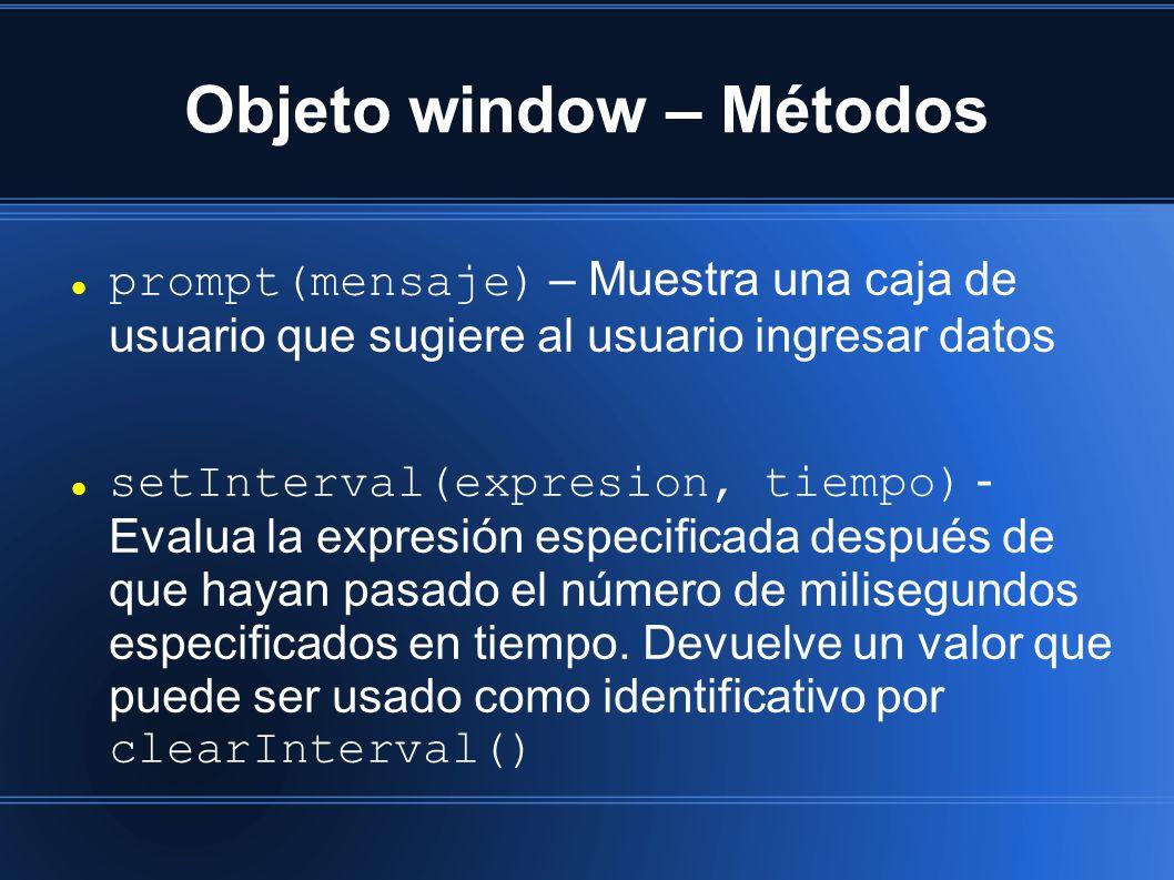 Objeto window – Métodos prompt(mensaje) – Muestra una caja de usuario que sugiere al usuario ingresar datos setInterval(expresion, tiempo) - Evalua la expresión especificada después de que hayan pasado el número de milisegundos especificados en tiempo.