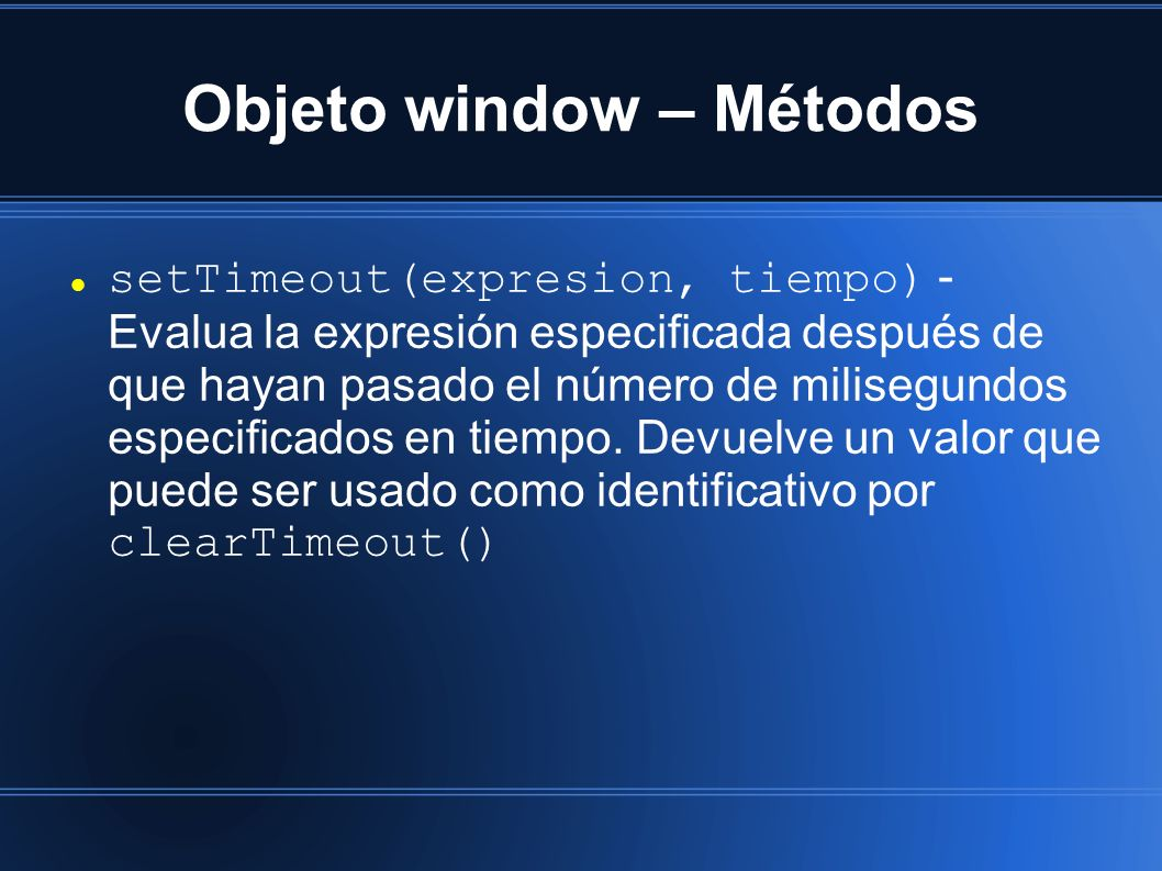 Objeto window – Métodos setTimeout(expresion, tiempo) - Evalua la expresión especificada después de que hayan pasado el número de milisegundos especificados en tiempo.