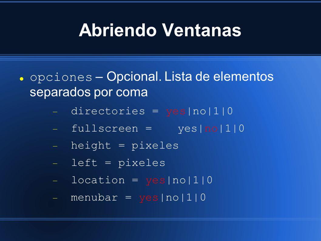 Abriendo Ventanas opciones – Opcional. Lista de elementos separados por coma directories = yes|no|1|0 fullscreen = yes|no|1|0 height = pixeles left =