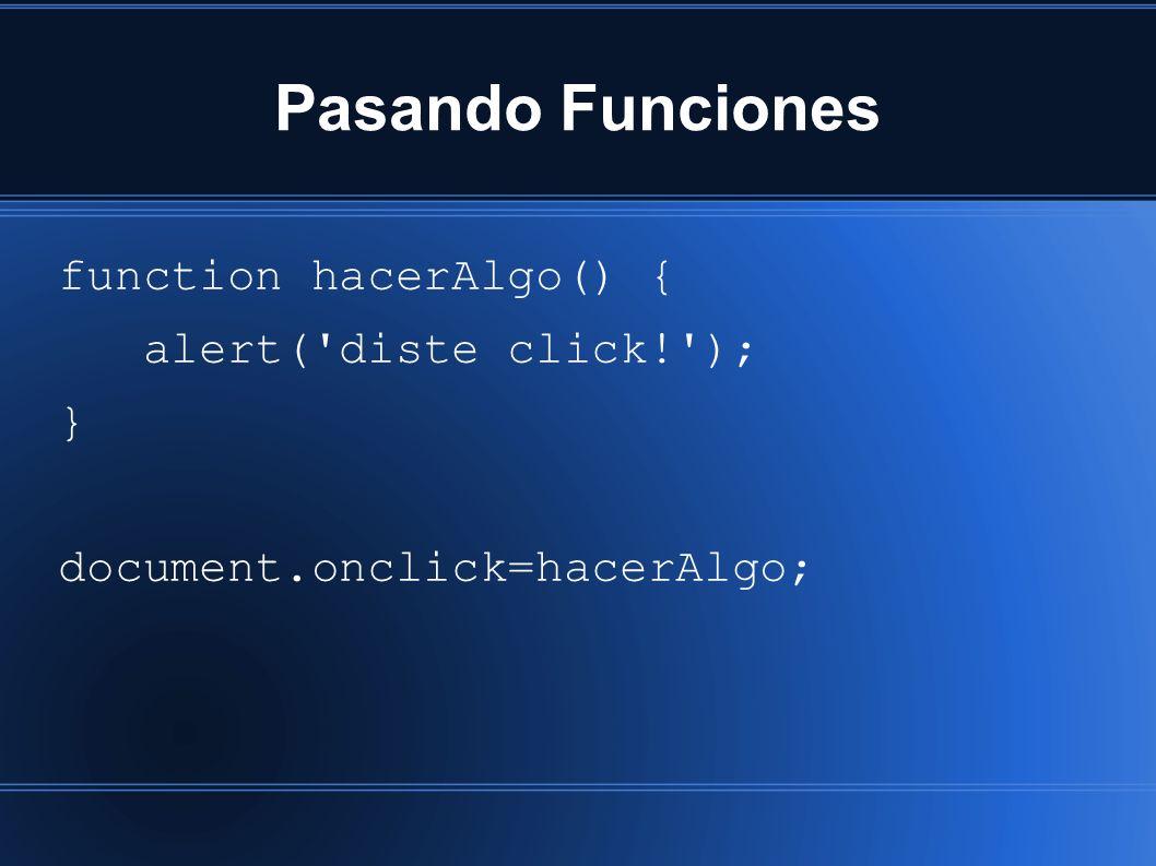 Pasando Funciones function hacerAlgo() { alert( diste click! ); } document.onclick=hacerAlgo;