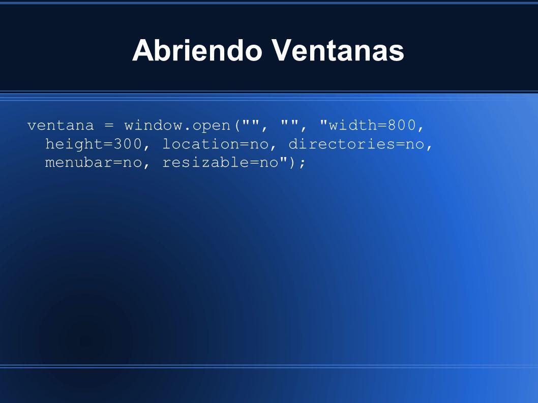 Abriendo Ventanas ventana = window.open( , , width=800, height=300, location=no, directories=no, menubar=no, resizable=no );
