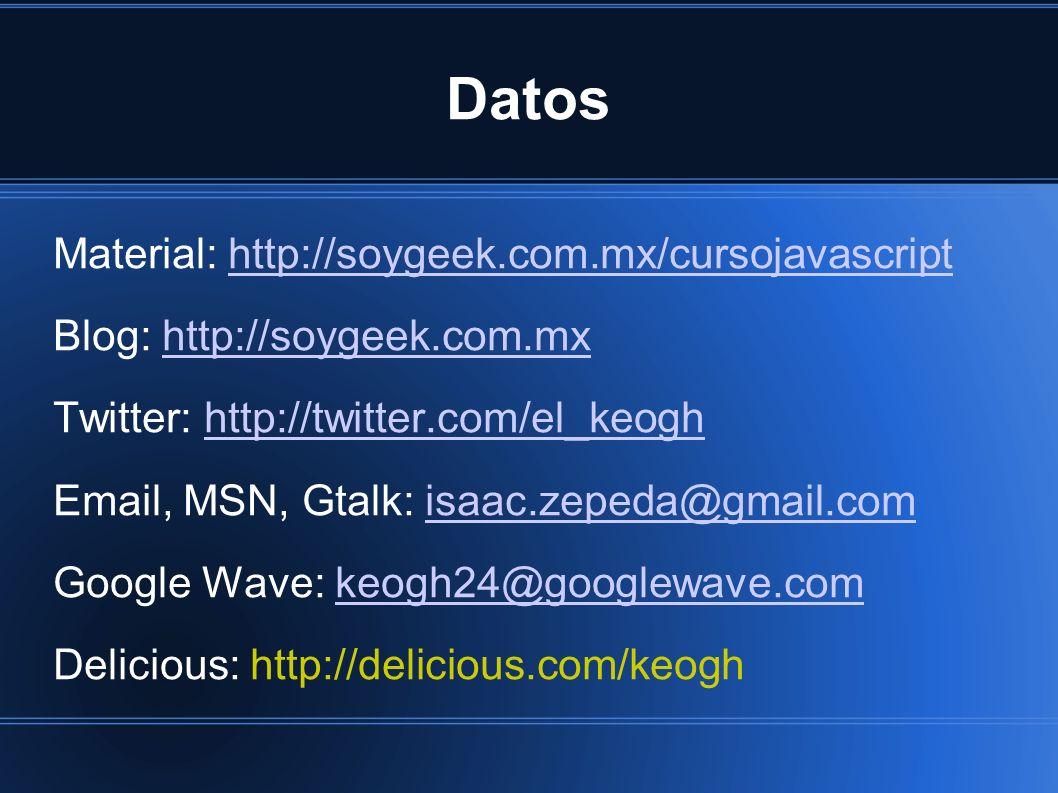 Datos Material: http://soygeek.com.mx/cursojavascripthttp://soygeek.com.mx/cursojavascript Blog: http://soygeek.com.mxhttp://soygeek.com.mx Twitter: http://twitter.com/el_keoghhttp://twitter.com/el_keogh Email, MSN, Gtalk: isaac.zepeda@gmail.comisaac.zepeda@gmail.com Google Wave: keogh24@googlewave.comkeogh24@googlewave.com Delicious: http://delicious.com/keogh