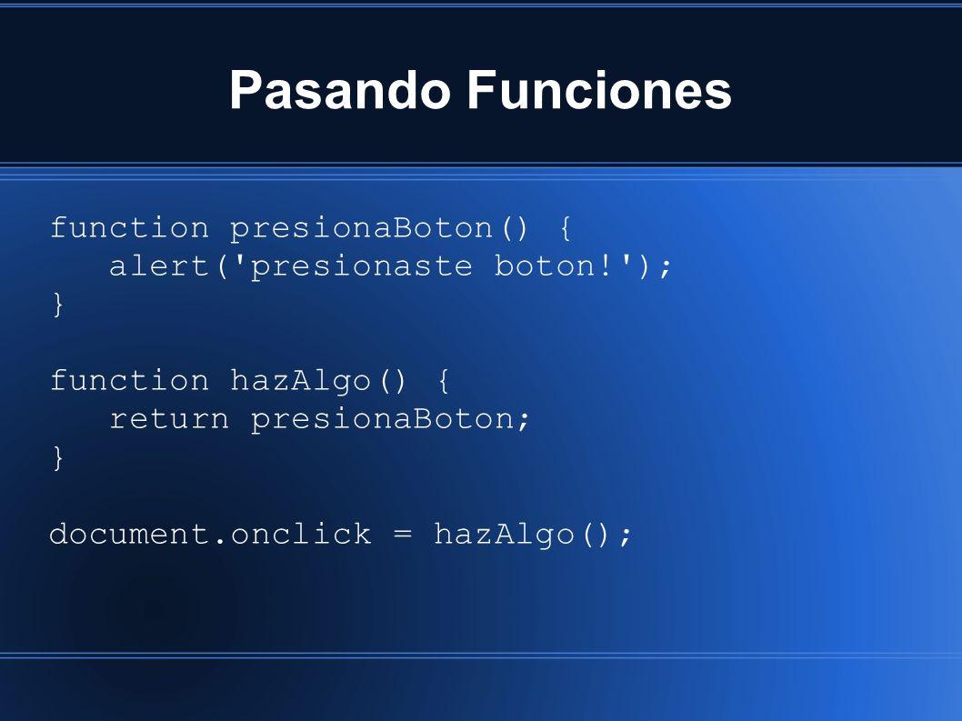 Pasando Funciones function presionaBoton() { alert( presionaste boton! ); } function hazAlgo() { return presionaBoton; } document.onclick = hazAlgo();