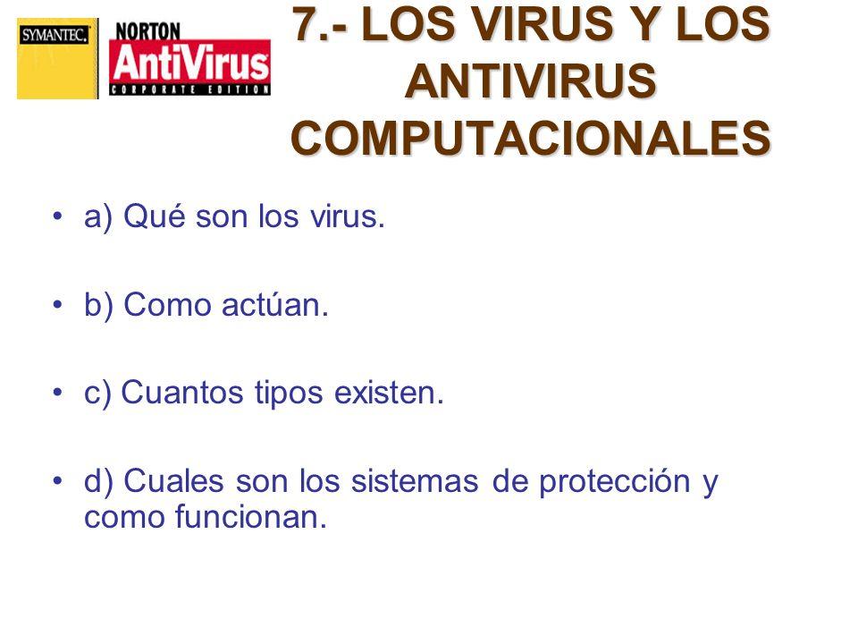 7.- LOS VIRUS Y LOS ANTIVIRUS COMPUTACIONALES a) Qué son los virus. b) Como actúan. c) Cuantos tipos existen. d) Cuales son los sistemas de protección