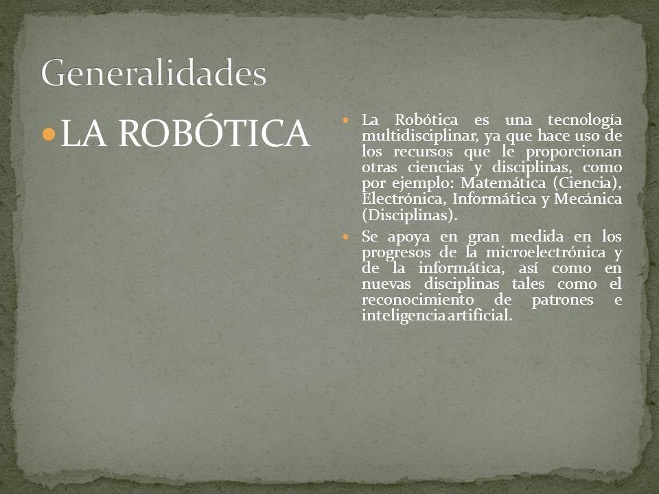 LA ROBÓTICA La Robótica es una tecnología multidisciplinar, ya que hace uso de los recursos que le proporcionan otras ciencias y disciplinas, como por