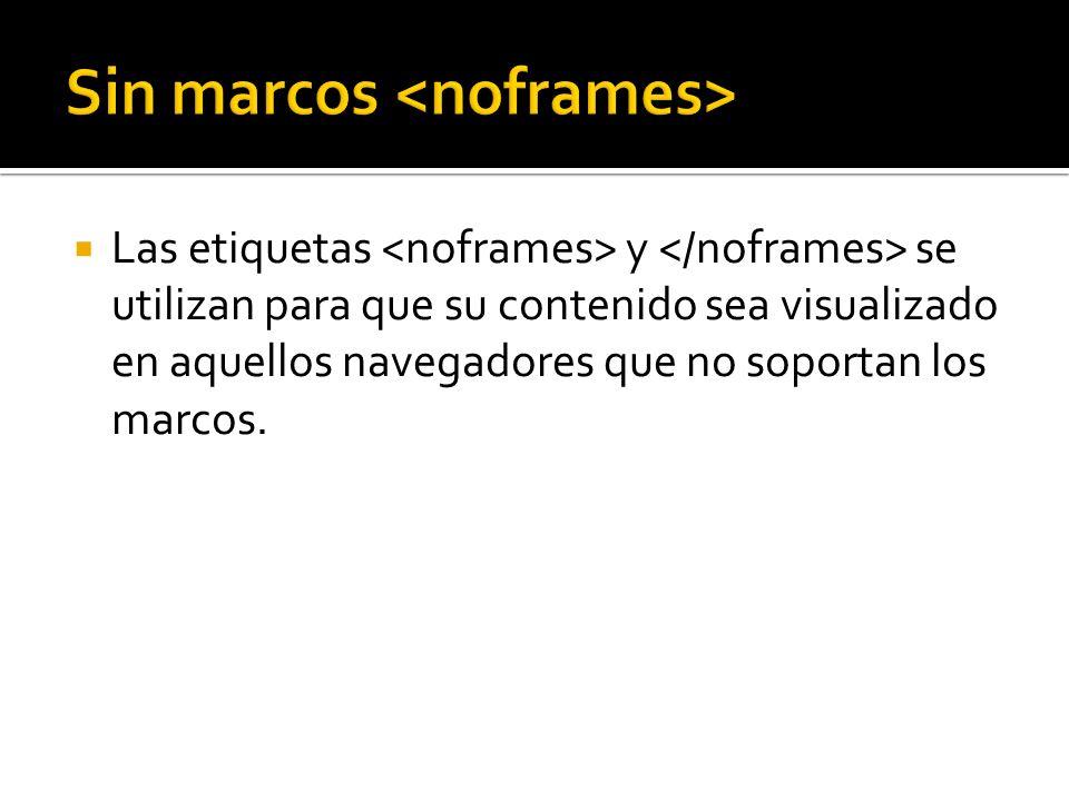 Las etiquetas y se utilizan para que su contenido sea visualizado en aquellos navegadores que no soportan los marcos.