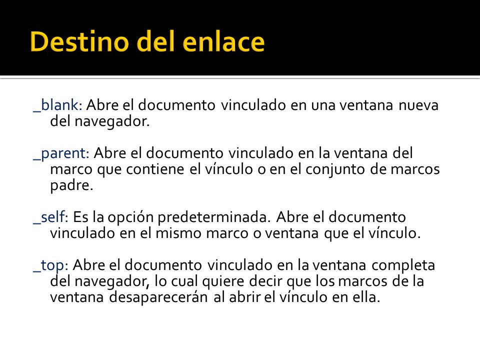 _blank: Abre el documento vinculado en una ventana nueva del navegador. _parent: Abre el documento vinculado en la ventana del marco que contiene el v