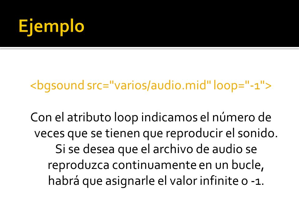 Con el atributo loop indicamos el número de veces que se tienen que reproducir el sonido. Si se desea que el archivo de audio se reproduzca continuame