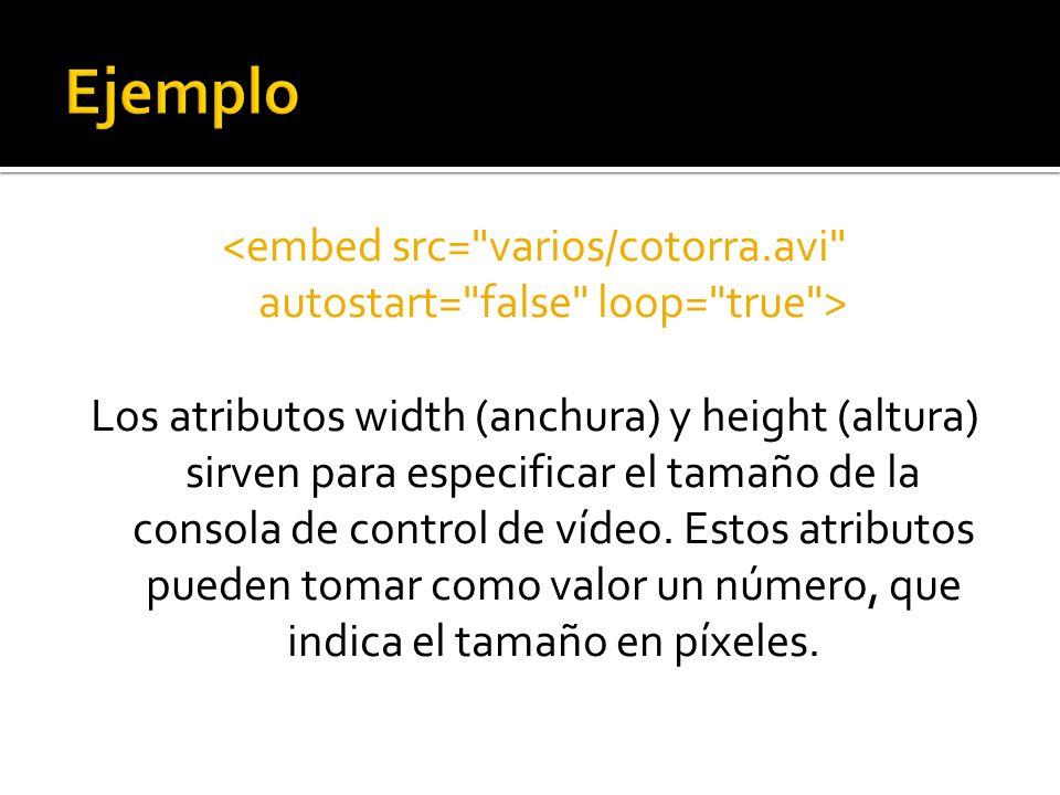 Los atributos width (anchura) y height (altura) sirven para especificar el tamaño de la consola de control de vídeo. Estos atributos pueden tomar como