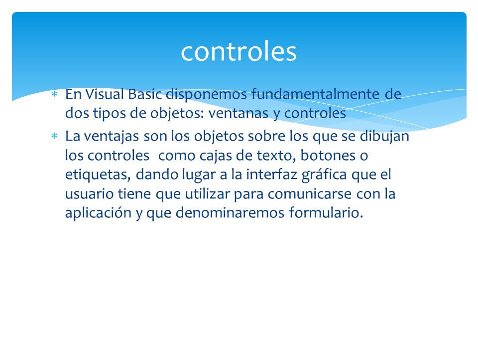 En Visual Basic disponemos fundamentalmente de dos tipos de objetos: ventanas y controles La ventajas son los objetos sobre los que se dibujan los controles como cajas de texto, botones o etiquetas, dando lugar a la interfaz gráfica que el usuario tiene que utilizar para comunicarse con la aplicación y que denominaremos formulario.