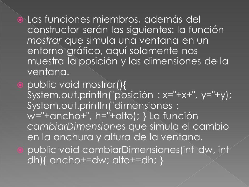 Las funciones miembros, además del constructor serán las siguientes: la función mostrar que simula una ventana en un entorno gráfico, aquí solamente nos muestra la posición y las dimensiones de la ventana.