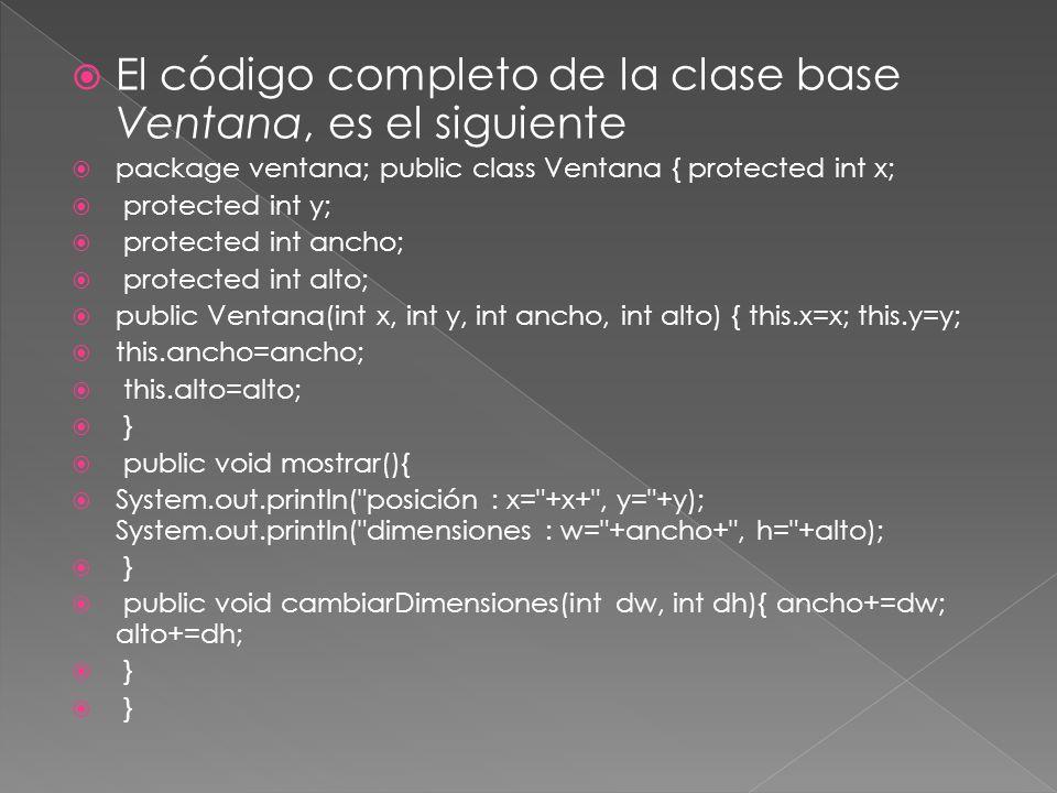 El código completo de la clase base Ventana, es el siguiente package ventana; public class Ventana { protected int x; protected int y; protected int ancho; protected int alto; public Ventana(int x, int y, int ancho, int alto) { this.x=x; this.y=y; this.ancho=ancho; this.alto=alto; } public void mostrar(){ System.out.println( posición : x= +x+ , y= +y); System.out.println( dimensiones : w= +ancho+ , h= +alto); } public void cambiarDimensiones(int dw, int dh){ ancho+=dw; alto+=dh; }