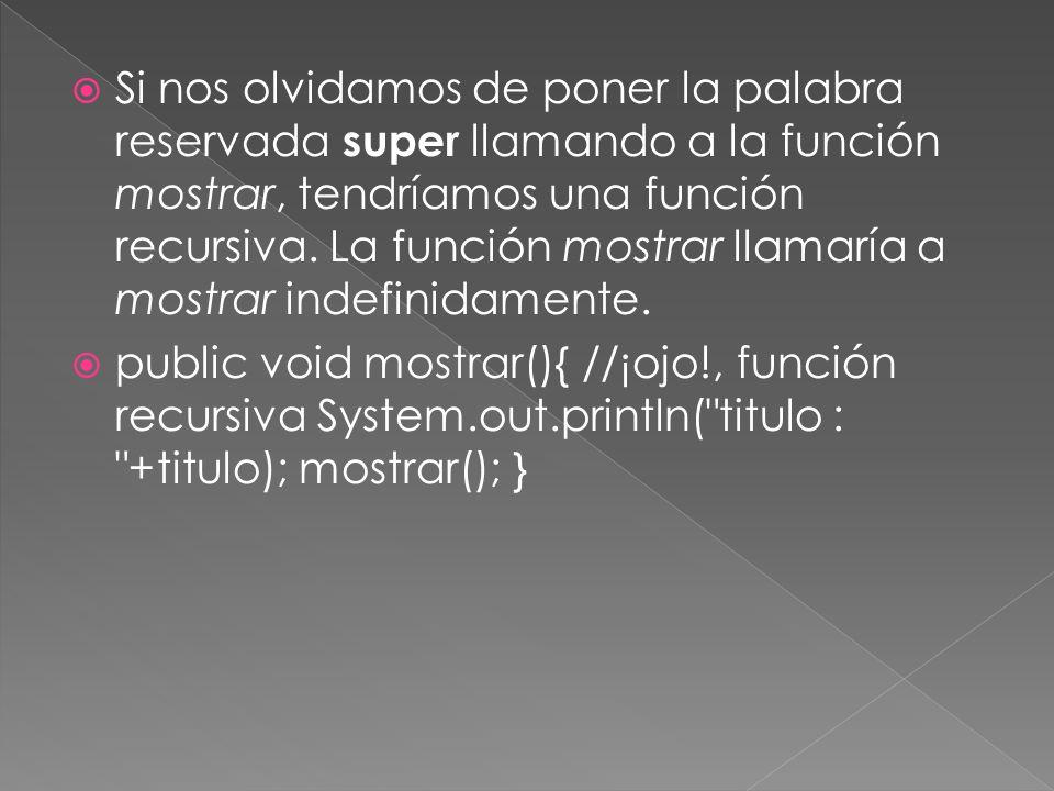 Si nos olvidamos de poner la palabra reservada super llamando a la función mostrar, tendríamos una función recursiva.