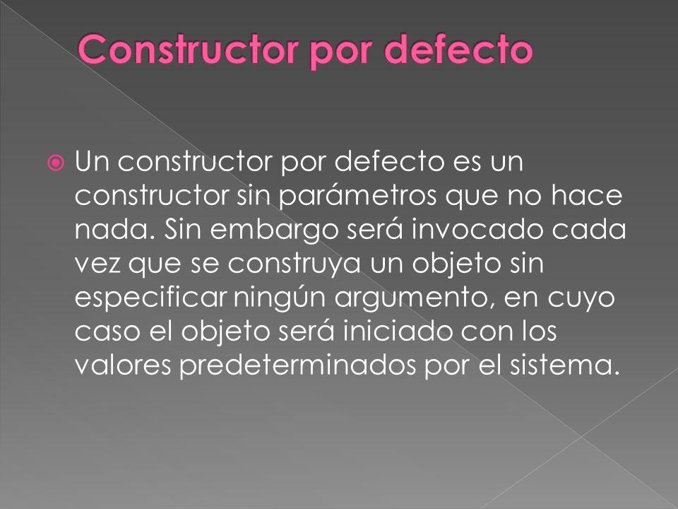 Un constructor por defecto es un constructor sin parámetros que no hace nada.