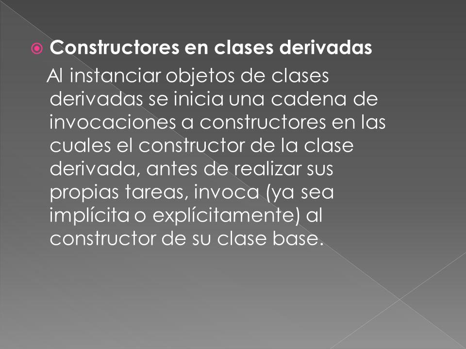 Constructores en clases derivadas Al instanciar objetos de clases derivadas se inicia una cadena de invocaciones a constructores en las cuales el constructor de la clase derivada, antes de realizar sus propias tareas, invoca (ya sea implícita o explícitamente) al constructor de su clase base.