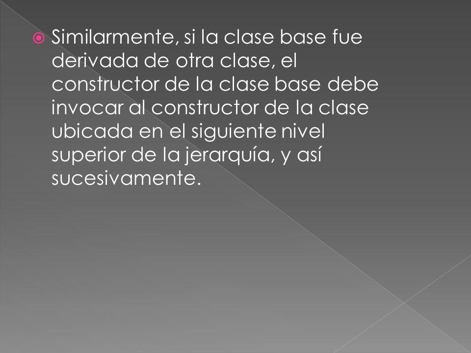 Similarmente, si la clase base fue derivada de otra clase, el constructor de la clase base debe invocar al constructor de la clase ubicada en el siguiente nivel superior de la jerarquía, y así sucesivamente.