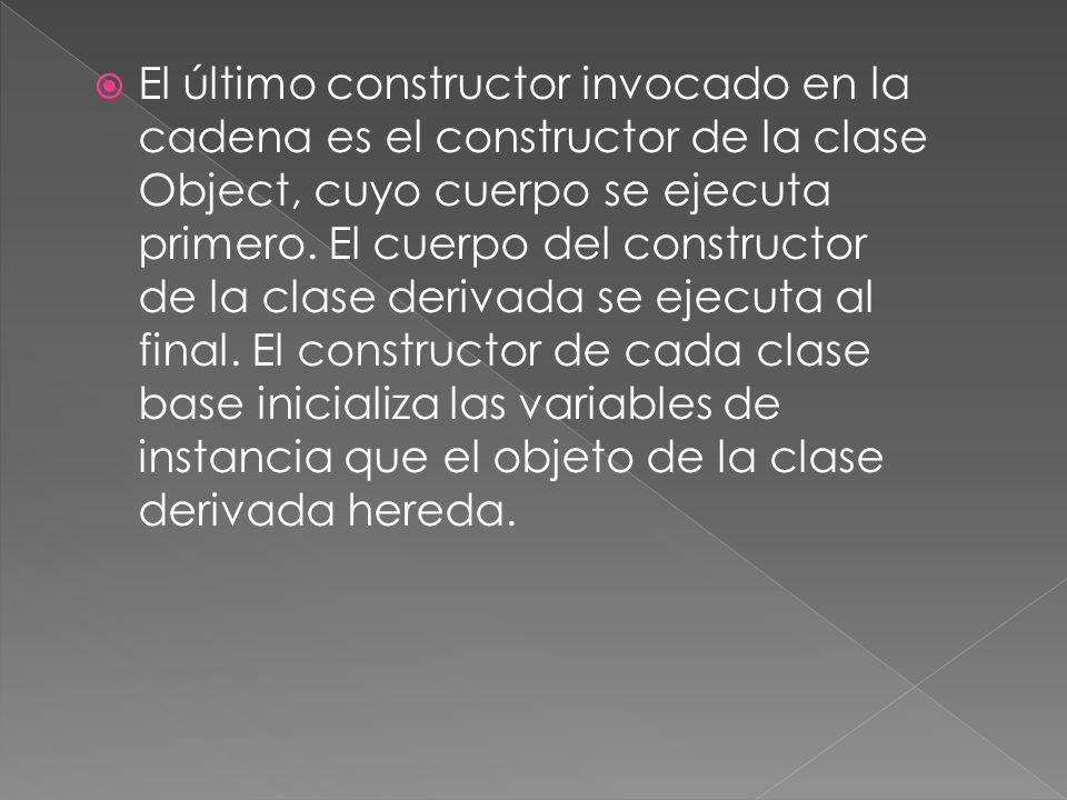El último constructor invocado en la cadena es el constructor de la clase Object, cuyo cuerpo se ejecuta primero.