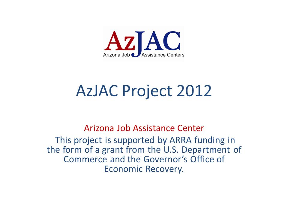 AzJAC Project 2012 Arizona Job Assistance Center This project is supported by ARRA funding in the form of a grant from the U.S.