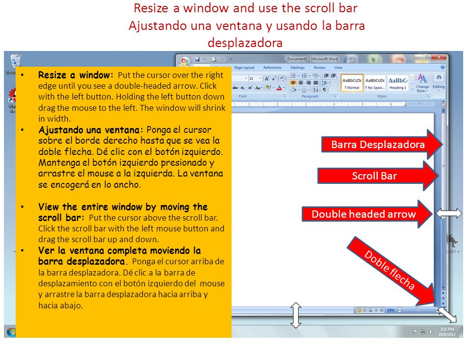 Resize a window and use the scroll bar Ajustando una ventana y usando la barra desplazadora Scroll Bar Double headed arrow Doble flecha Resize a window: Put the cursor over the right edge until you see a double-headed arrow.