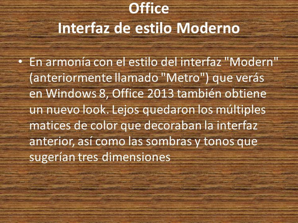Office Interfaz de estilo Moderno En armonía con el estilo del interfaz Modern (anteriormente llamado Metro ) que verás en Windows 8, Office 2013 también obtiene un nuevo look.
