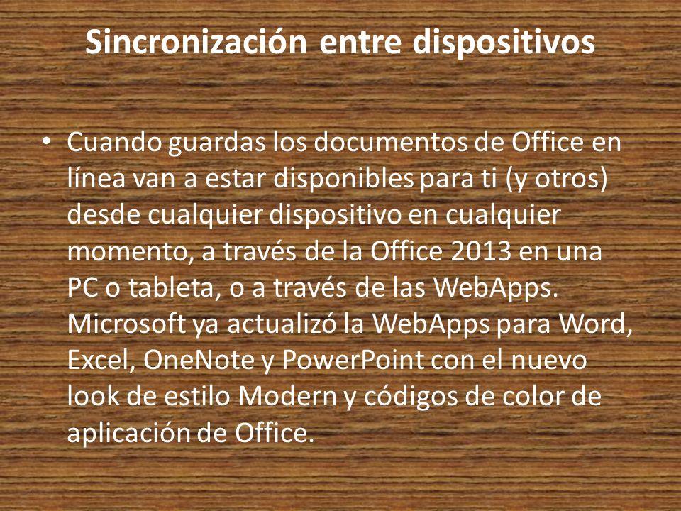 Sincronización entre dispositivos Cuando guardas los documentos de Office en línea van a estar disponibles para ti (y otros) desde cualquier dispositivo en cualquier momento, a través de la Office 2013 en una PC o tableta, o a través de las WebApps.