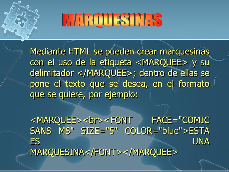 Mediante HTML se pueden crear marquesinas con el uso de la etiqueta y su delimitador ; dentro de ellas se pone el texto que se desea, en el formato qu