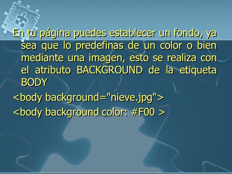 En tu página puedes establecer un fondo, ya sea que lo predefinas de un color o bien mediante una imagen, esto se realiza con el atributo BACKGROUND d