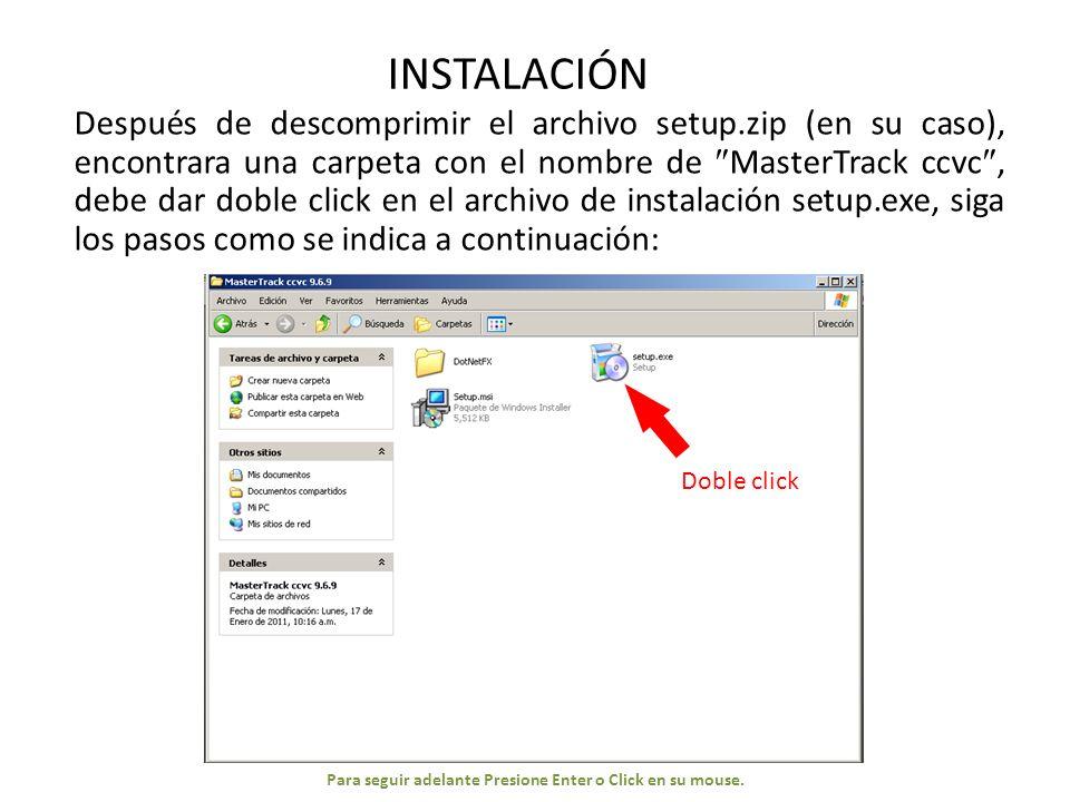 INSTALACIÓN Después de descomprimir el archivo setup.zip (en su caso), encontrara una carpeta con el nombre de MasterTrack ccvc, debe dar doble click en el archivo de instalación setup.exe, siga los pasos como se indica a continuación: Doble click Para seguir adelante Presione Enter o Click en su mouse.